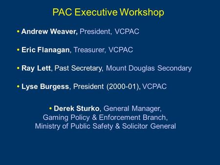 PAC Executive Workshop Andrew Weaver, President, VCPAC Eric Flanagan, Treasurer, VCPAC Lyse Burgess, President (2000-01), VCPAC Ray Lett, Past Secretary,