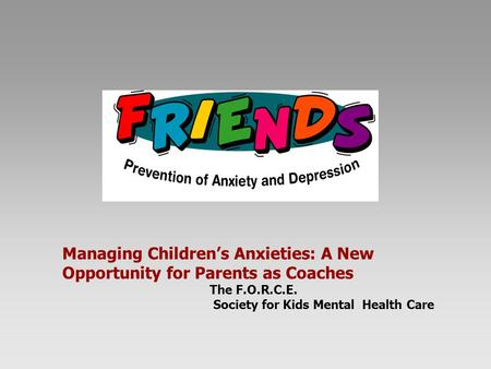 Managing Children's Anxieties: A New Opportunity for Parents as Coaches The F.O.R.C.E. Society for Kids Mental Health Care.