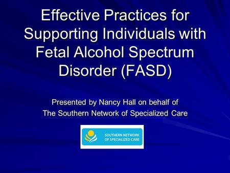 Effective Practices for Supporting Individuals with Fetal Alcohol Spectrum Disorder (FASD) Presented by Nancy Hall on behalf of The Southern Network of.