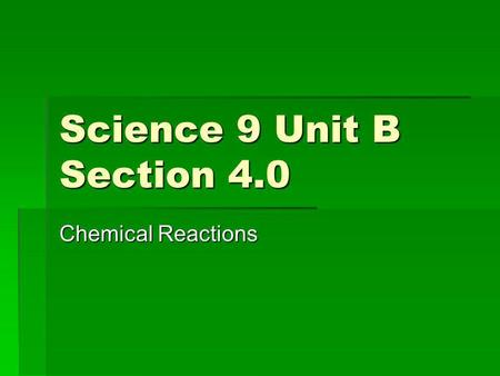 Science 9 Unit B Section 4.0 Chemical Reactions. Goals For This Section 1.Identify when a chemical change occurs 2.Observe and describe evidence of chemical.