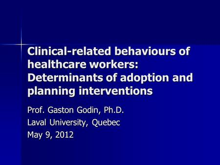 Clinical-related behaviours of healthcare workers: Determinants of adoption and planning interventions Prof. Gaston Godin, Ph.D. Laval University, Quebec.