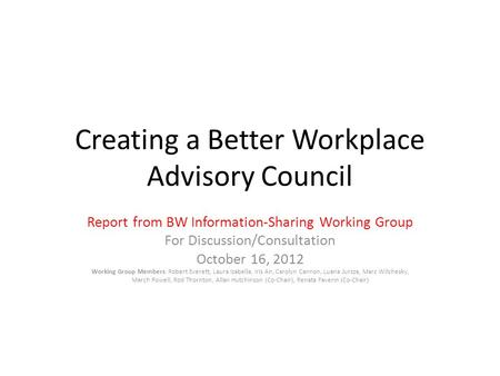Creating a Better Workplace Advisory Council Report from BW Information-Sharing Working Group For Discussion/Consultation October 16, 2012 Working Group.