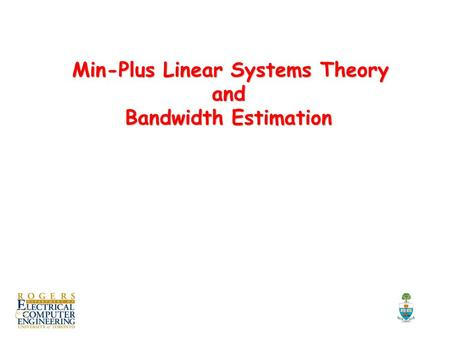 Min-Plus Linear Systems Theory and Bandwidth Estimation Min-Plus Linear Systems Theory and Bandwidth Estimation TexPoint fonts used in EMF. Read the TexPoint.