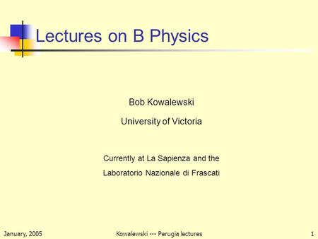 January, 2005Kowalewski --- Perugia lectures1 Lectures on B Physics Bob Kowalewski University of Victoria Currently at La Sapienza and the Laboratorio.