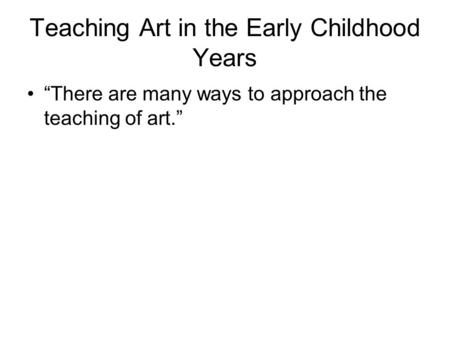 "Teaching Art in the Early Childhood Years ""There are many ways to approach the teaching of art."""