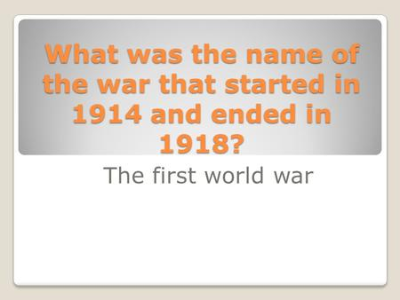 What was the name of the war that started in 1914 and ended in 1918? The first world war.