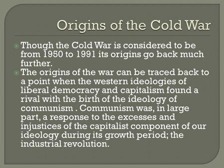  Though the Cold War is considered to be from 1950 to 1991 its origins go back much further.  The origins of the war can be traced back to a point when.