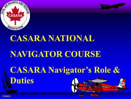 Casara CASARA NATIONAL NAVIGATOR COURSE CASARA Navigator's Role & Duties.