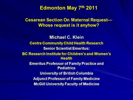 Edmonton May 7 th 2011 Cesarean Section On Maternal Request— Whose request is it anyhow? Michael C. Klein Centre Community Child Health Research Senior.