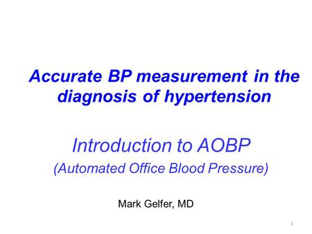 1 Accurate BP measurement in the diagnosis of hypertension Introduction to AOBP (Automated Office Blood Pressure) Mark Gelfer, MD.