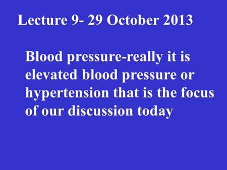 The Lecture 9- 29 October 2013 Blood pressure-really it is elevated blood pressure or hypertension that is the focus of our discussion today.