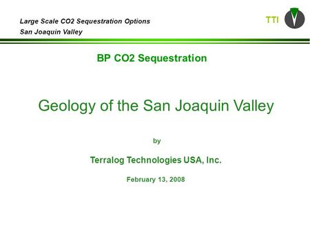 TTI Large Scale CO2 Sequestration Options San Joaquin Valley Geology of the San Joaquin Valley by Terralog Technologies USA, Inc. February 13, 2008 BP.