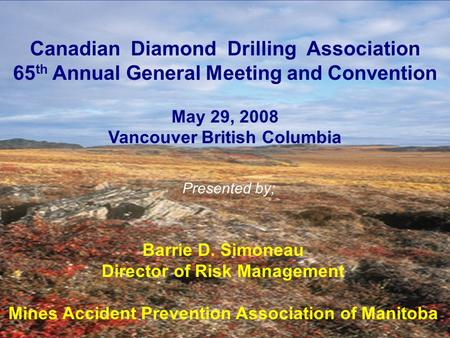 Canadian Diamond Drilling Association 65 th Annual General Meeting and Convention May 29, 2008 Vancouver British Columbia Barrie D. Simoneau Director of.