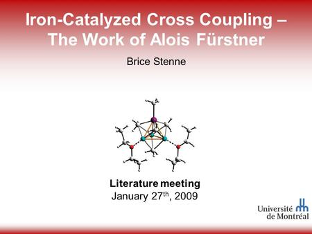 1 Iron-Catalyzed Cross Coupling – The Work of Alois Fürstner Literature meeting January 27 th, 2009 Brice Stenne.