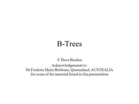 B-Trees © Dave Bockus Acknowledgements to: Dr Frederic Maire Brisbane, Queensland, AUSTRALIA for some of the material found in this presentation.