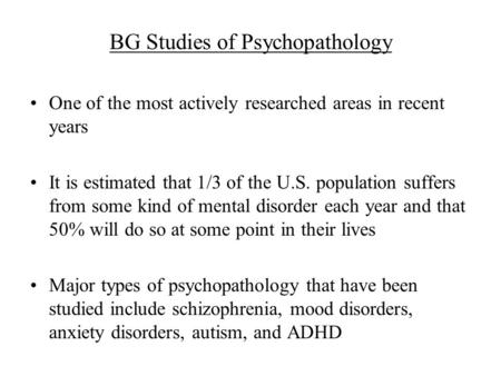 BG Studies of Psychopathology One of the most actively researched areas in recent years It is estimated that 1/3 of the U.S. population suffers from some.