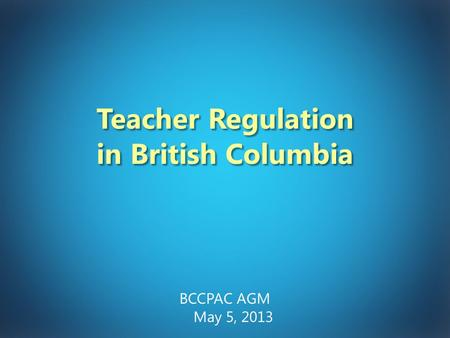 Teacher Regulation in British Columbia BCCPAC AGM May 5, 2013.