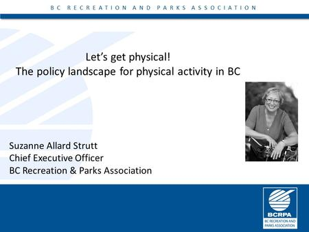 BC RECREATION AND PARKS ASSOCIATION Let's get physical! The policy landscape for physical activity in BC BC RECREATION AND PARKS ASSOCIATION Suzanne Allard.