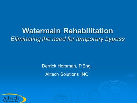 Watermain Rehabilitation Eliminating the need for temporary bypass Derrick Horsman, P.Eng. Alltech Solutions INC.