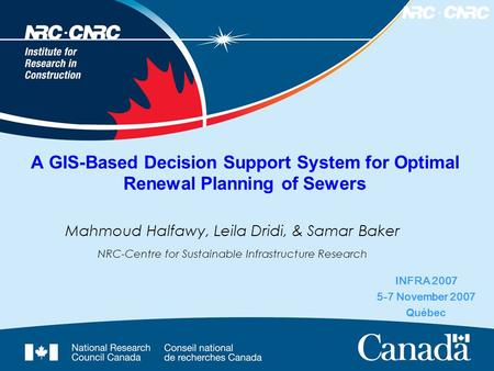 A GIS-Based Decision Support System for Optimal Renewal Planning of Sewers INFRA 2007 5-7 November 2007 Québec Mahmoud Halfawy, Leila Dridi, & Samar Baker.