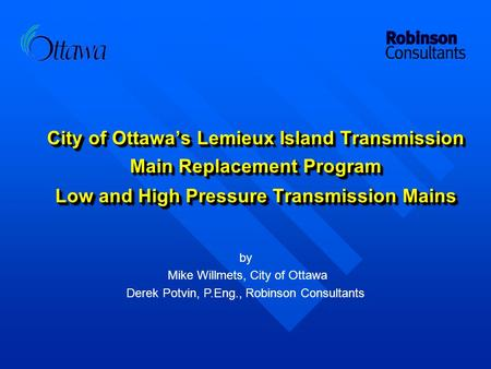 City of Ottawa's Lemieux Island Transmission Main Replacement Program Low and High Pressure Transmission Mains by Mike Willmets, City of Ottawa Derek Potvin,