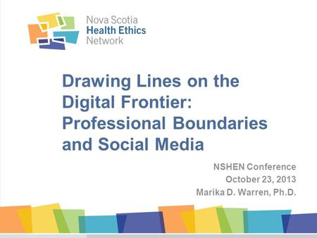 Drawing Lines on the Digital Frontier: Professional Boundaries and Social Media NSHEN Conference October 23, 2013 Marika D. Warren, Ph.D.