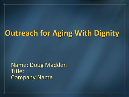 Outreach for Aging With Dignity Name: Doug Madden Title: Company Name.