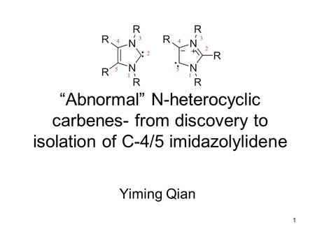 "1 ""Abnormal"" N-heterocyclic carbenes- from discovery to isolation of C-4/5 imidazolylidene Yiming Qian."