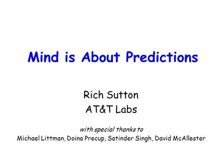 Mind is About Predictions Rich Sutton AT&T Labs with special thanks to Michael Littman, Doina Precup, Satinder Singh, David McAllester.