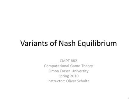 Variants of Nash Equilibrium CMPT 882 Computational Game Theory Simon Fraser University Spring 2010 Instructor: Oliver Schulte 1.