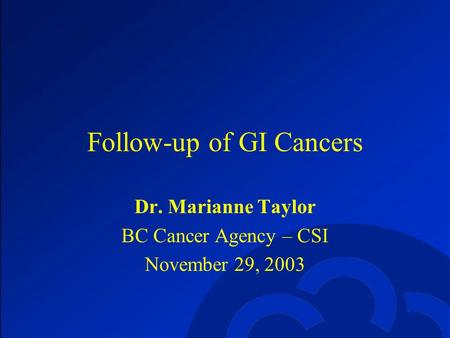 Follow-up of GI Cancers Dr. Marianne Taylor BC Cancer Agency – CSI November 29, 2003.