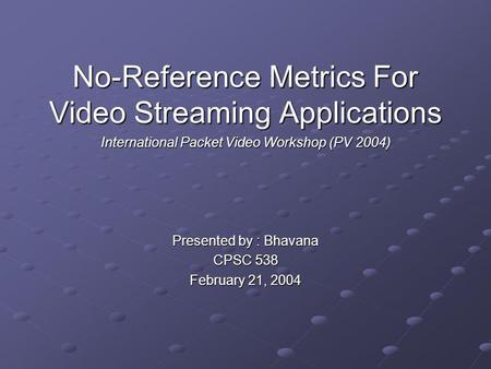 No-Reference Metrics For Video Streaming Applications International Packet Video Workshop (PV 2004) Presented by : Bhavana CPSC 538 February 21, 2004.
