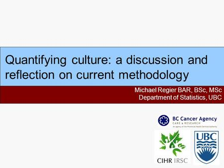 Quantifying culture: a discussion and reflection on current methodology Michael Regier BAR, BSc, MSc Department of Statistics, UBC.