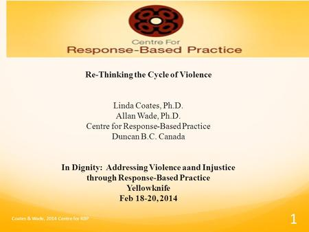 Re-Thinking the Cycle of Violence Linda Coates, Ph.D. Allan Wade, Ph.D. Centre for Response-Based Practice Duncan B.C. Canada In Dignity: Addressing Violence.