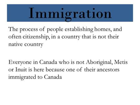 Immigration The process of people establishing homes, and often citizenship, in a country that is not their native country Everyone in Canada who is not.