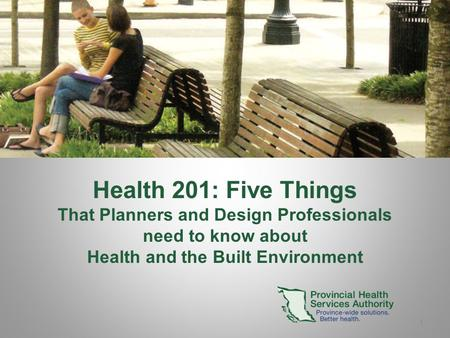 1 Health 201: Five Things That Planners and Design Professionals need to know about Health and the Built Environment.