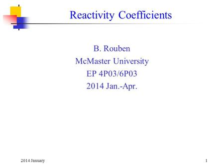 2014 January1 Reactivity Coefficients B. Rouben McMaster University EP 4P03/6P03 2014 Jan.-Apr.