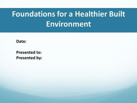 Foundations for a Healthier Built Environment Date: Presented to: Presented by:
