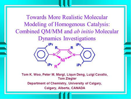 Towards More Realistic Molecular Modeling of Homogenous Catalysis: Combined QM/MM and ab initio Molecular Dynamics Investigations Tom K. Woo, Peter M.