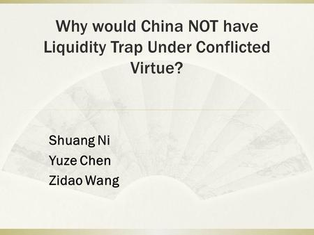 Why would China NOT have Liquidity Trap Under Conflicted Virtue? Shuang Ni Yuze Chen Zidao Wang.