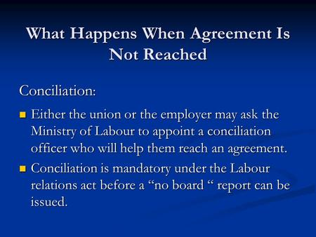 What Happens When Agreement Is Not Reached Conciliation : Either the union or the employer may ask the Ministry of Labour to appoint a conciliation officer.