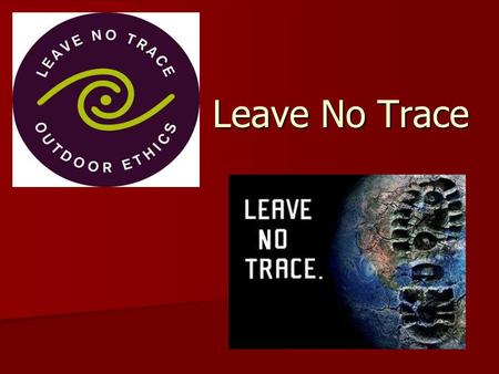 Leave No Trace. Leave No Trace Principles 1. Plan ahead and prepare. 2. Travel and camp on durable surfaces. 3. Dispose of waste properly. 4. Leave what.