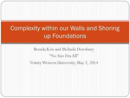 "Brenda Keis and Melinda Dewsbury ""No Size Fits All"" Trinity Western University, May 2, 2014 Complexity within our Walls and Shoring up Foundations."