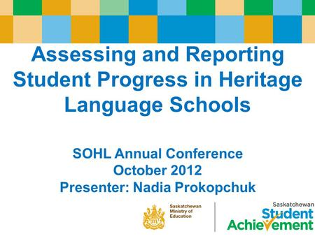 Assessing and Reporting Student Progress in Heritage Language Schools SOHL Annual Conference October 2012 Presenter: Nadia Prokopchuk.
