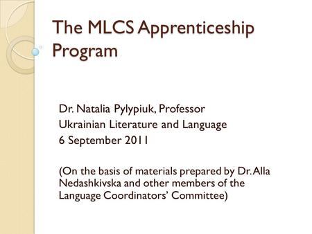 The MLCS Apprenticeship Program Dr. Natalia Pylypiuk, Professor Ukrainian Literature and Language 6 September 2011 (On the basis of materials prepared.