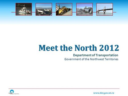 Www.dot.gov.nt.ca Department of Transportation Government of the Northwest Territories Meet the North 2012.