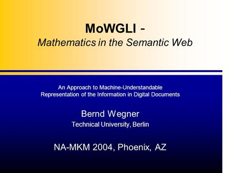 MoWGLI - Mathematics in the Semantic Web An Approach to Machine-Understandable Representation of the Information in Digital Documents Bernd Wegner Technical.