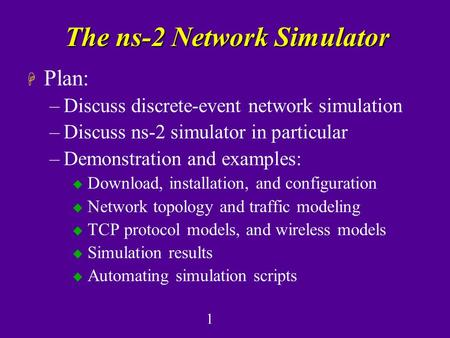 1 The ns-2 Network Simulator H Plan: –Discuss discrete-event network simulation –Discuss ns-2 simulator in particular –Demonstration and examples: u Download,