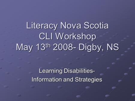 Literacy Nova Scotia CLI Workshop May 13 th 2008- Digby, NS Learning Disabilities- Information and Strategies.