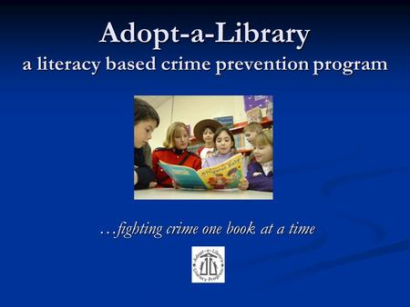 Adopt-a-Library a literacy based crime prevention program …fighting crime one book at a time.